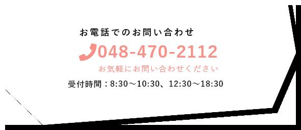 お電話でのお問い合わせ 048-470-2112 受付時間:8:30~10:30、12:30~18:30